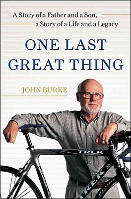 One Last Great Thing: A Story of a Father and a Son, a Story of a Life and a Legacy John Burke Hardcover