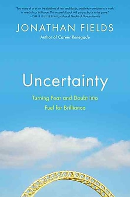 Uncertainty: Turning Fear and Doubt into Fuel for Brilliance Jonathan Fields