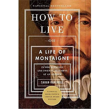 How to Live: Or A Life of Montaigne in One Question and Twenty Attempts at an Answer Sarah Bakewell Paperback