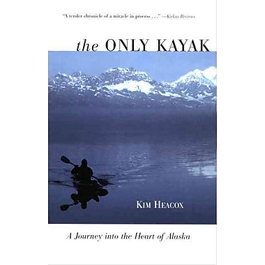 The Only Kayak: A Journey into the Heart of Alaska Kim Heacox Paperback