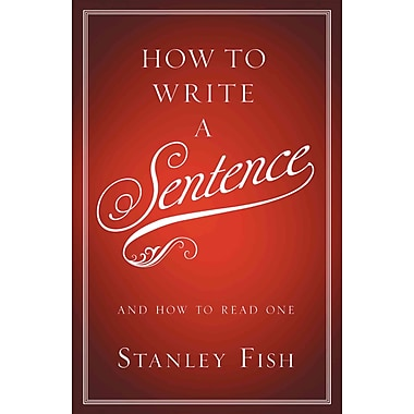 How to Write a Sentence Stanley Fish And How to Read One Hardcover