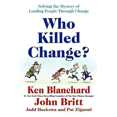 Who Killed Change? Ken Blanchard , John Britt , Judd Hoekstra , Pat Zigarmi Hardcover