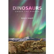 Dinosaurs Under the Aurora (Life of the Past) Roland A Gangloff , Roland A. Gangloff Hardcover