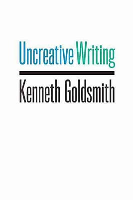 Uncreative Writing: Managing Language in the Digital Age Kenneth Goldsmith Paperback