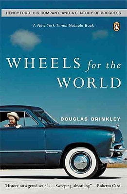 Wheels for the World: Henry Ford, His Company, And a Century of Progress Douglas Brinkley