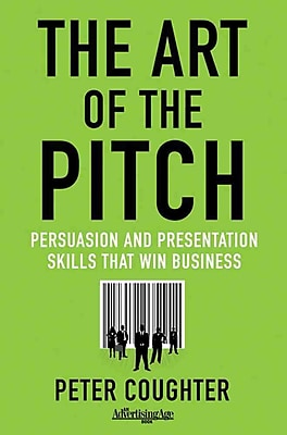 The Art of the Pitch: Persuasion and Presentation Skills that Win Business Peter Coughter Hardcover