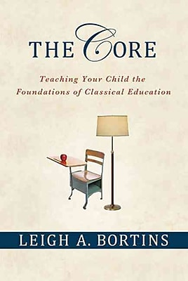 The Core: Teaching Your Child the Foundations of Classical Education Leigh A. Bortins Paperback