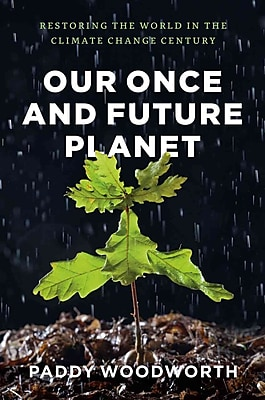 Our Once and Future Planet: Restoring the World in the Climate Change Century Paddy Woodworth