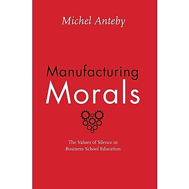Manufacturing Morals: The Values of Silence in Business School Education Michel Anteby Hardcover