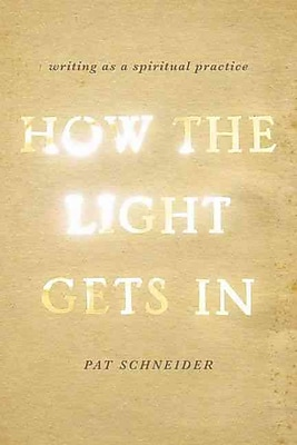 How the Light Gets In: Writing as a Spiritual Practice Pat Schneider Paperback