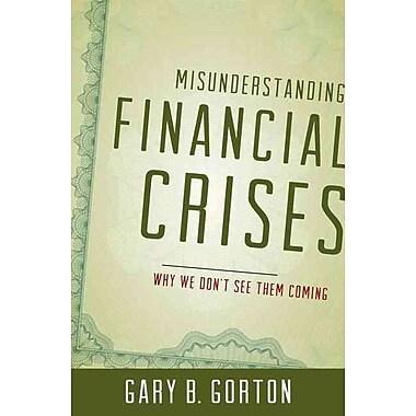 Misunderstanding Financial Crises: Why We Don't See Them Coming Gary B. Gorton Hardcover