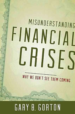 Misunderstanding Financial Crises: Why We Don't See Them Coming Gary B. Gorton Hardcover