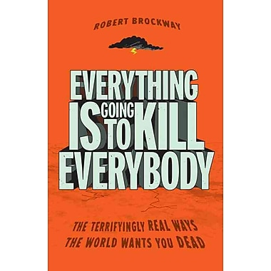 Everything Is Going to Kill Everybody: The Terrifyingly Real Ways Robert Brockway