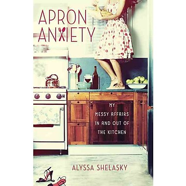 Apron Anxiety: My Messy Affairs In and Out of the Kitchen Alyssa Shelasky Paperback