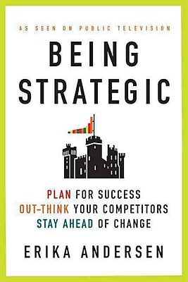 Being Strategic: Plan for Success; Out-think Your Competitors Erika Andersen Paperback