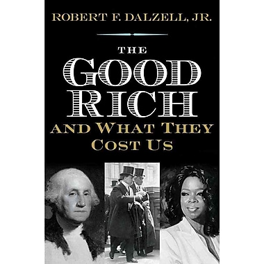 The Good Rich and What They Cost Us Robert F. Dalzell Jr. Hardcover