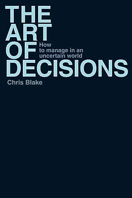 The Art of Decisions: How to Manage in an Uncertain World Chris Blake Paperback