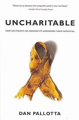 Uncharitable: How Restraints on Nonprofits Undermine Their Potential Dan Pallotta Paperback