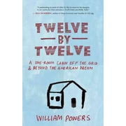 Twelve by Twelve: A One-Room Cabin Off the Grid and Beyond the American Dream William Powers  Paperback
