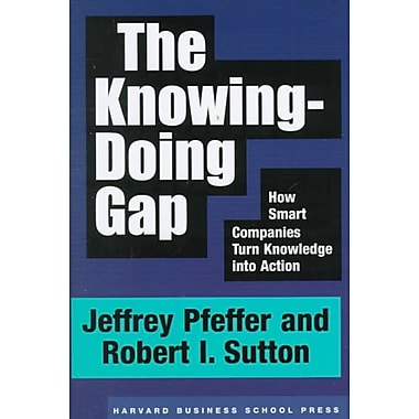 The Knowing-Doing Gap: How Smart Companies Turn Knowledge into Action Jeffrey Pfeffer, Robert I. Sutton Hardcover