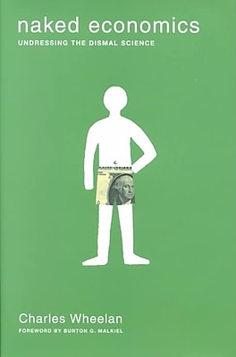 Naked Economics: Undressing the Dismal Science Charles Wheelan Hardcover