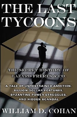 The Last Tycoons: The Secret History of Lazard Freres & Co. William D. Cohan Hardcover
