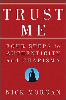 Trust Me: Four Steps to Authenticity and Charisma Nick Morgan Hardcover