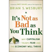 It's Not as Bad as You Think: Why Capitalism Trumps Fear and the Economy Will Thrive Hardcover