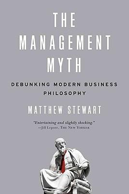 The Management Myth: Debunking Modern Business Philosophy Matthew Stewart Paperback