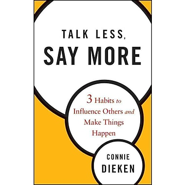 Talk Less, Say More: Three Habits to Influence Others and Make Things Happen Connie Dieken Hardcover