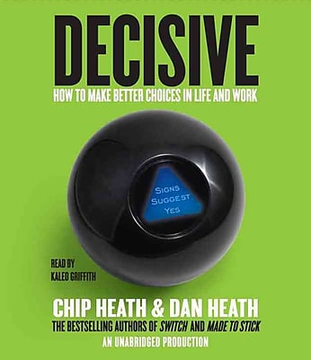 Decisive: How to Make Better Choices in Life and Work Chip Heath , Dan Heath CD
