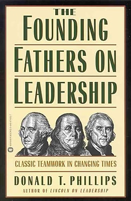The Founding Fathers on Leadership: Classic Teamwork in Changing Times Donald T. Phillips Paperback