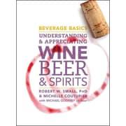Beverage Basics: Understanding and Appreciating Wine, Beer, and Spirits Robert W. Small Hardcover