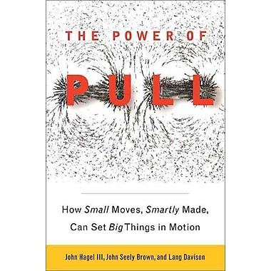 The Power of Pull: How Small Moves, Smartly Made, Can Set Big Things in Motion (Paperback) Paperback