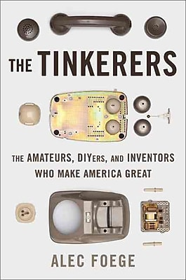 The Tinkerers The Amateurs , DIYers, and Inventors Who Make America Great Alec Foege Hardcover