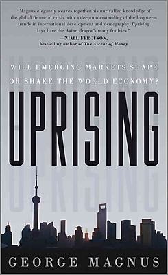Uprising: Will Emerging Markets Shape or Shake the World Economy George A. Magnus Hardcover