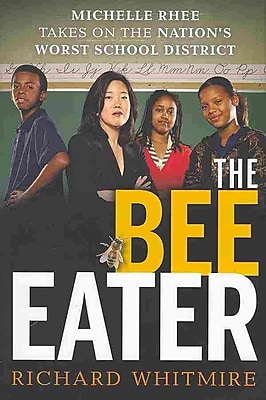 The Bee Eater: Michelle Rhee Takes on the Nation's Worst School District Richard Whitmire Hardcover