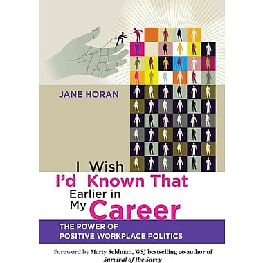 I Wish I'd Known That Earlier in My Career: The Power of Positive Workplace Politics Paperback