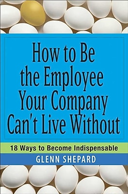 How To Be The Employee Your Company Can't Live Without: 18 Ways To Become Indispensable Paperback