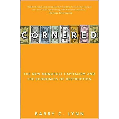 Cornered: The New Monopoly Capitalism and the Economics of Destruction Barry C. Lynn Paperback