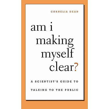 Am I Making Myself Clear?: A Scientist's Guide to Talking to the Public Cornelia Dean Paperback