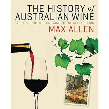 The History of Australian Wine: Stories from the Vineyard to the Cellar Door Max Allen Hardcover