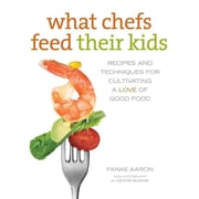 What Chefs Feed Their Kids: Recipes and Techniques for Cultivating a Love of Good Food  Paperback