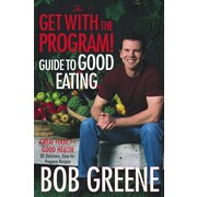 The Get with the Program! Guide to Good Eating: Great Food for Good Health Bob Greene Hardcover