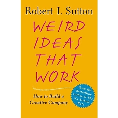 Weird Ideas That Work: How to Build a Creative Company Robert I. Sutton Paperback