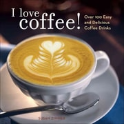 I Love Coffee! Over 100 Easy and Delicious Coffee Drinks Susan Zimmer Paperback