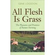 All Flesh Is Grass: Pleasures & Promises Of Pasture Farming  Gene Logsdon Paperback