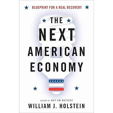 The Next American Economy: Blueprint for a Real Recovery William J. Holstein Hardcover