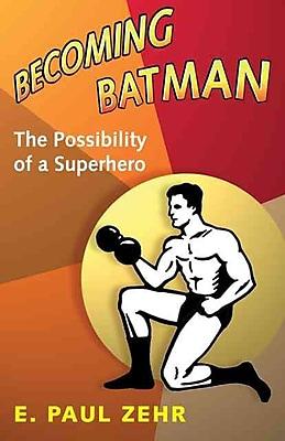 Becoming Batman: The Possibility of a Superhero E. Paul Zehr Hardcover