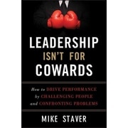 Leadership Isn't For Cowards: How to Drive Performance by Challenging People & Confronting Problems